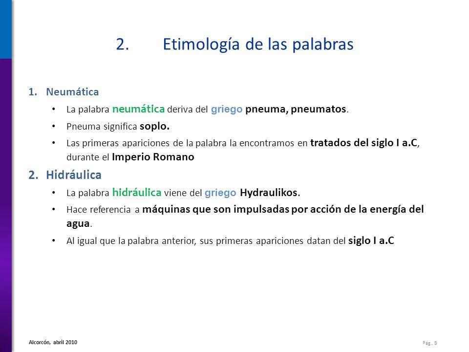 Pág.. 8 Alcorcón, abril 2010 2.Etimología de las palabras 1.Neumática La palabra neumática deriva del griego pneuma, pneumatos. Pneuma significa soplo