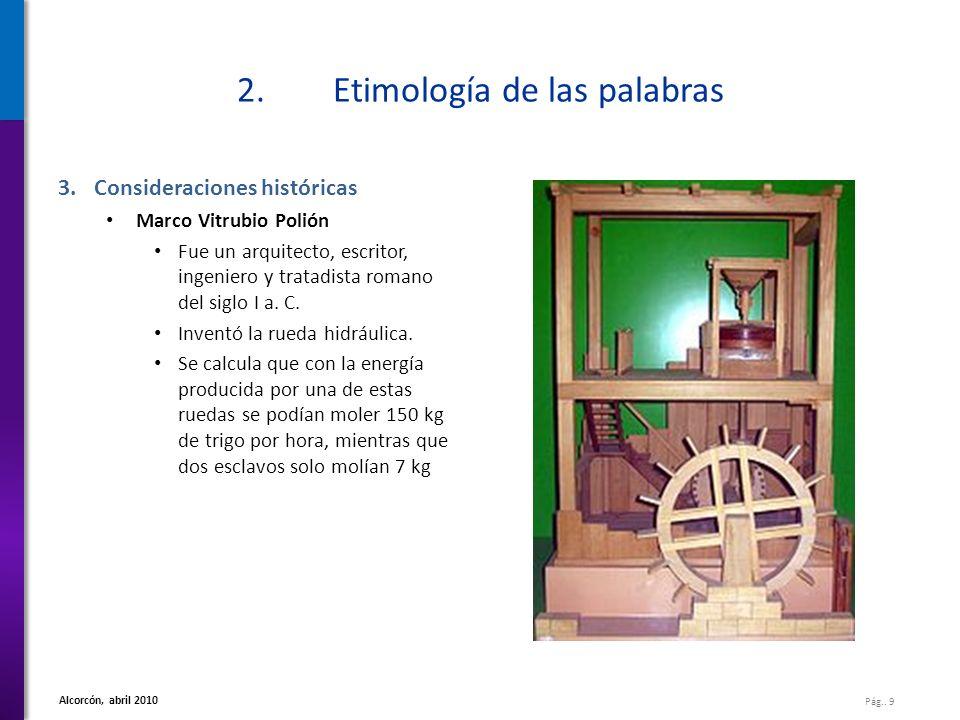 Pág.. 9 Alcorcón, abril 2010 2.Etimología de las palabras 3.Consideraciones históricas Marco Vitrubio Polión Fue un arquitecto, escritor, ingeniero y