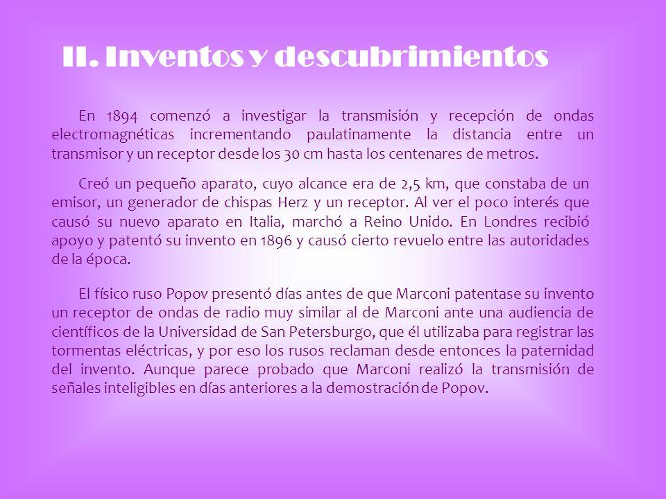 II. Inventos y descubrimientos En 1894 comenzó a investigar la transmisión y recepción de ondas electromagnéticas incrementando paulatinamente la dist
