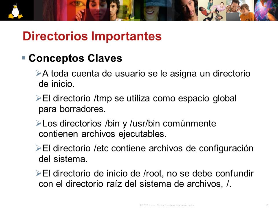 12© 2007 Linux. Todos los derechos reservados. Directorios Importantes Conceptos Claves A toda cuenta de usuario se le asigna un directorio de inicio.