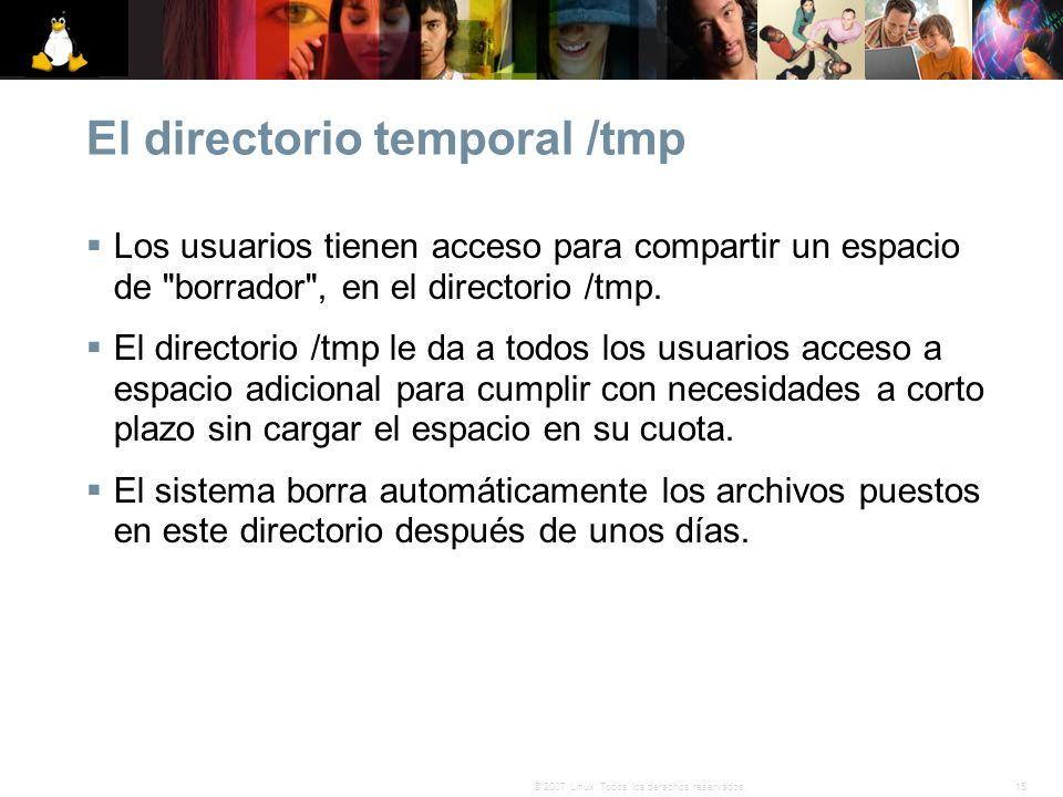 15© 2007 Linux. Todos los derechos reservados. El directorio temporal /tmp Los usuarios tienen acceso para compartir un espacio de