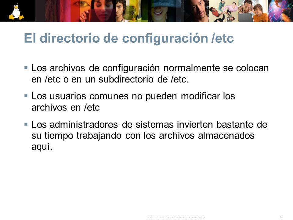 16© 2007 Linux. Todos los derechos reservados. El directorio de configuración /etc Los archivos de configuración normalmente se colocan en /etc o en u