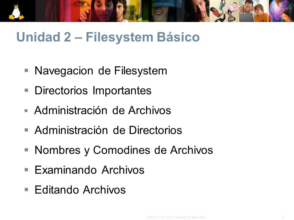 2© 2007 Linux. Todos los derechos reservados. Unidad 2 – Filesystem Básico Navegacion de Filesystem Directorios Importantes Administración de Archivos