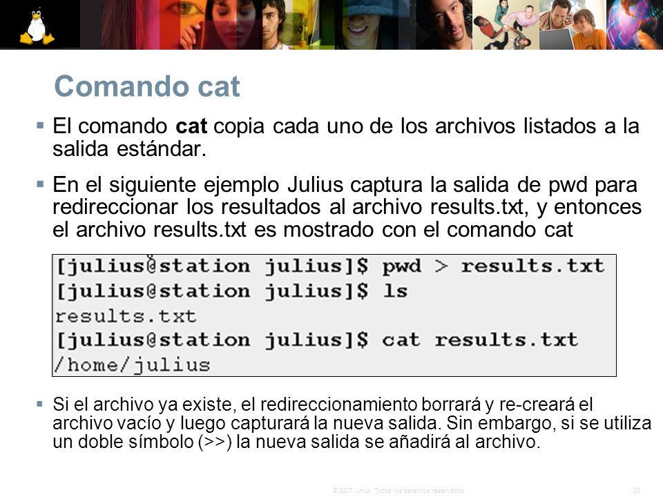 23© 2007 Linux. Todos los derechos reservados. Comando cat El comando cat copia cada uno de los archivos listados a la salida estándar. En el siguient