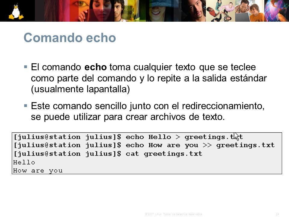 24© 2007 Linux. Todos los derechos reservados. Comando echo El comando echo toma cualquier texto que se teclee como parte del comando y lo repite a la