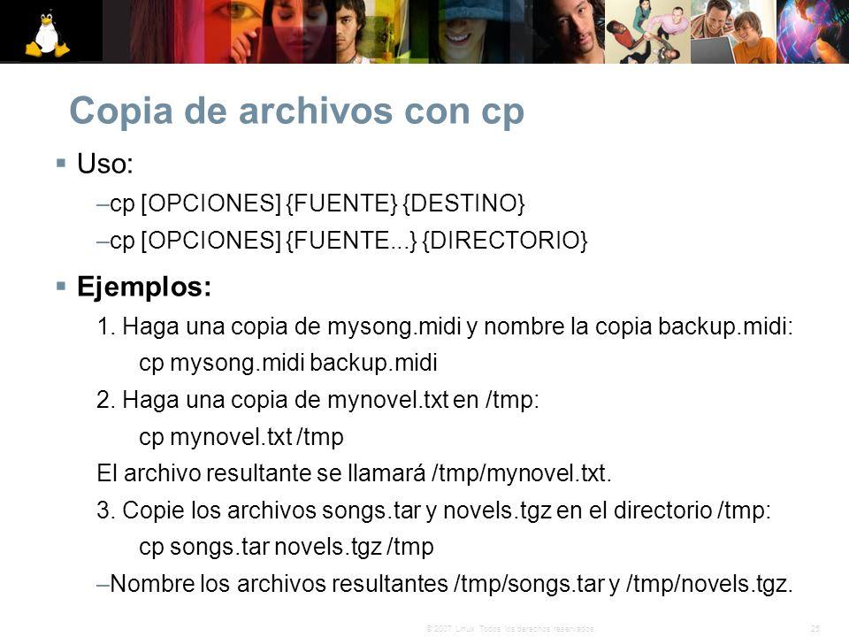 25© 2007 Linux. Todos los derechos reservados. Copia de archivos con cp Uso: –cp [OPCIONES] {FUENTE} {DESTINO} –cp [OPCIONES] {FUENTE...} {DIRECTORIO}