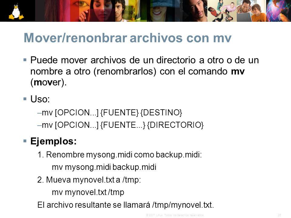 26© 2007 Linux. Todos los derechos reservados. Mover/renonbrar archivos con mv Puede mover archivos de un directorio a otro o de un nombre a otro (ren