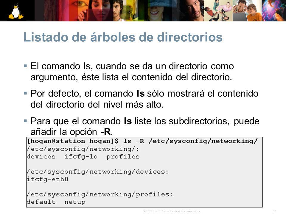 31© 2007 Linux. Todos los derechos reservados. Listado de árboles de directorios El comando ls, cuando se da un directorio como argumento, éste lista