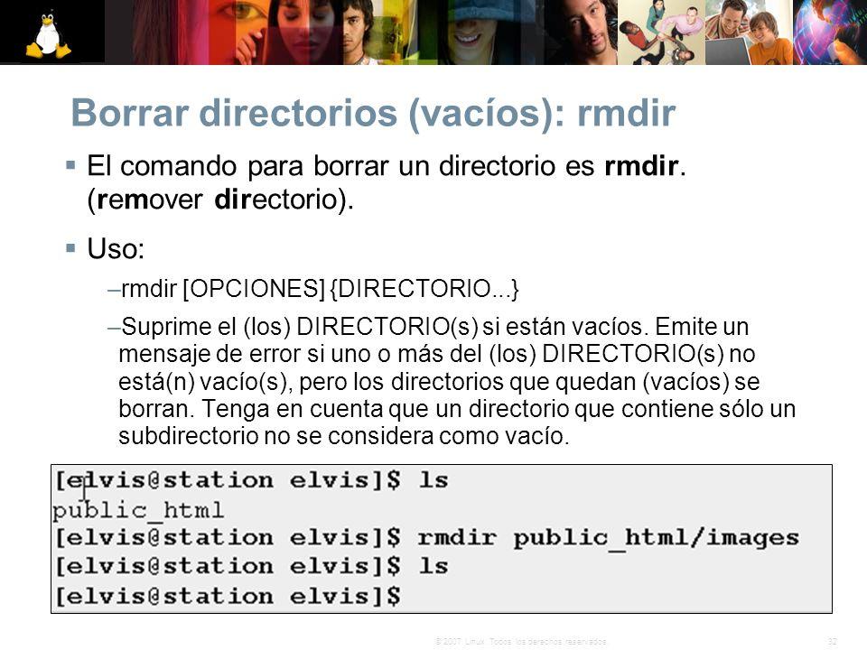32© 2007 Linux. Todos los derechos reservados. Borrar directorios (vacíos): rmdir El comando para borrar un directorio es rmdir. (remover directorio).