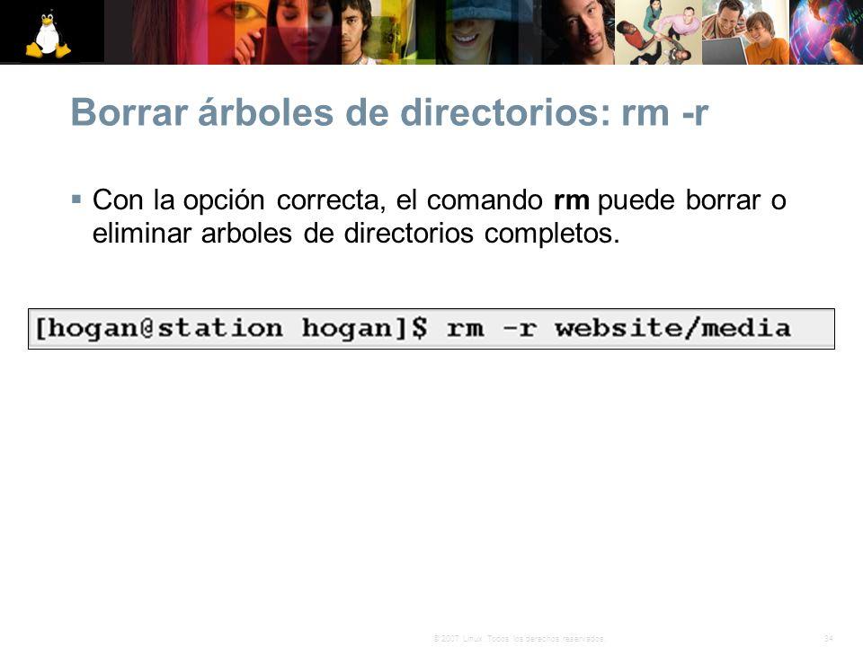 34© 2007 Linux. Todos los derechos reservados. Borrar árboles de directorios: rm -r Con la opción correcta, el comando rm puede borrar o eliminar arbo