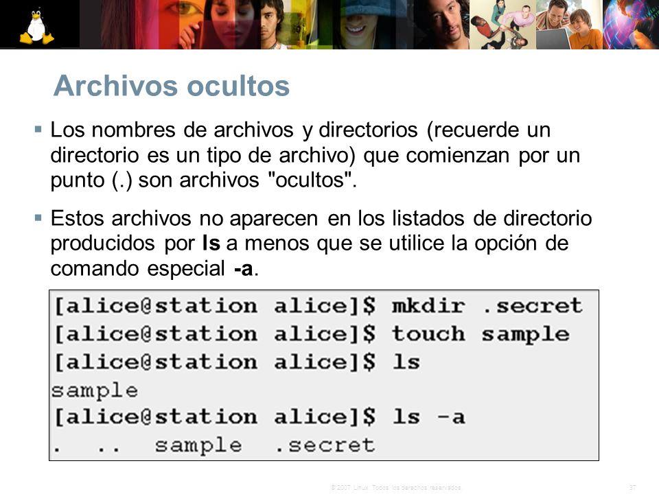 37© 2007 Linux. Todos los derechos reservados. Archivos ocultos Los nombres de archivos y directorios (recuerde un directorio es un tipo de archivo) q