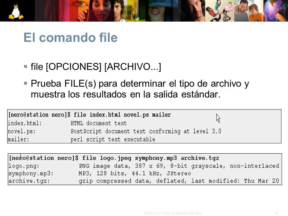 43© 2007 Linux. Todos los derechos reservados. El comando file file [OPCIONES] [ARCHIVO...] Prueba FILE(s) para determinar el tipo de archivo y muestr