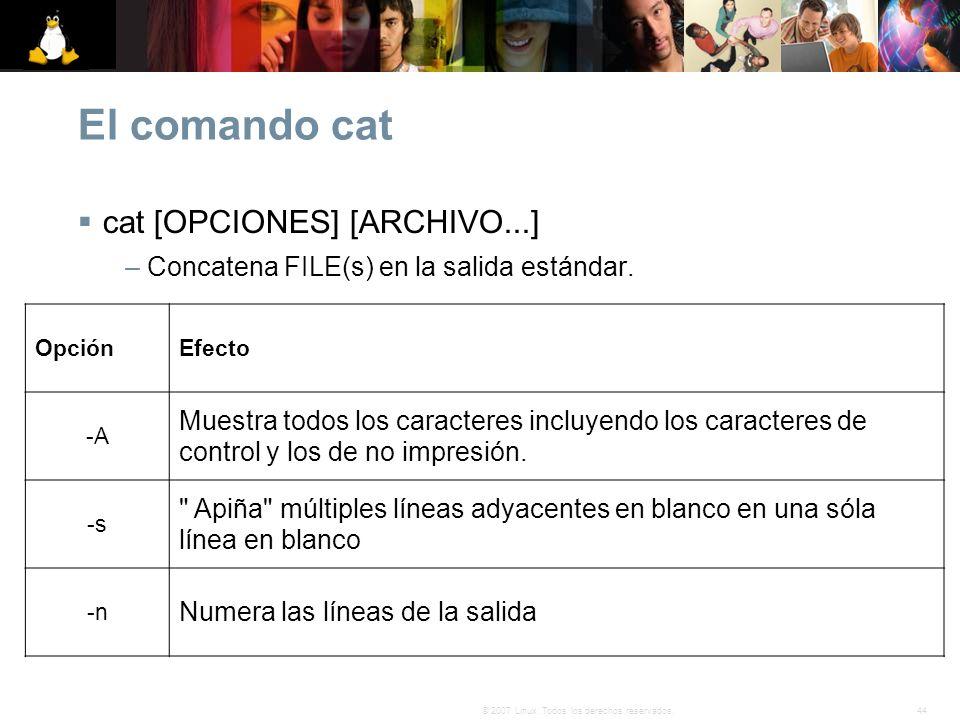 44© 2007 Linux. Todos los derechos reservados. El comando cat cat [OPCIONES] [ARCHIVO...] – Concatena FILE(s) en la salida estándar. OpciónEfecto -A M
