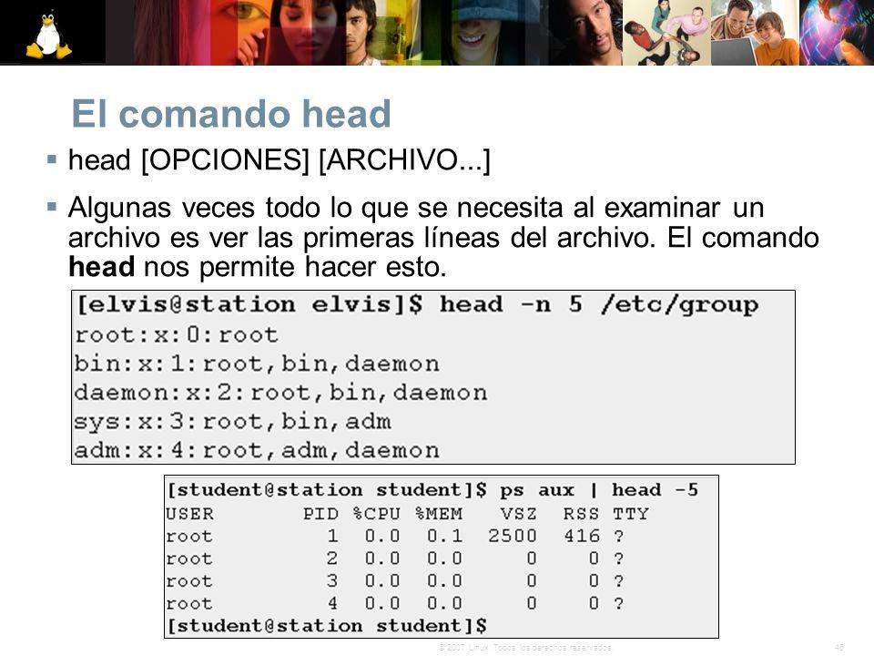46© 2007 Linux. Todos los derechos reservados. El comando head head [OPCIONES] [ARCHIVO...] Algunas veces todo lo que se necesita al examinar un archi