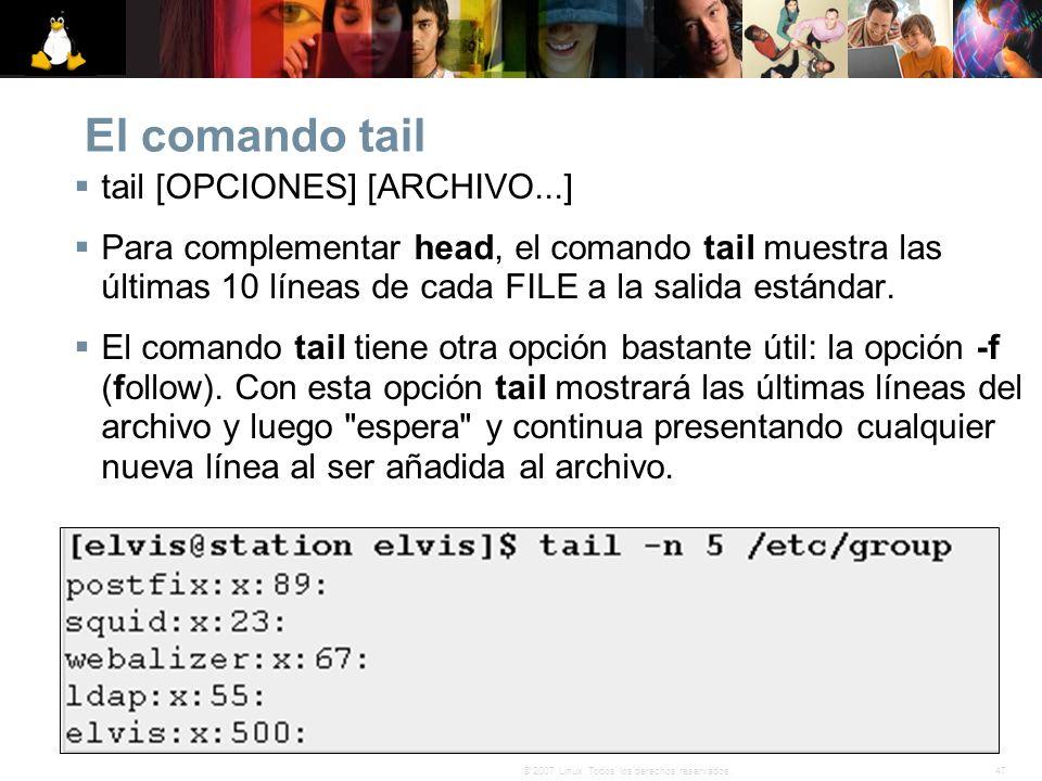 47© 2007 Linux. Todos los derechos reservados. El comando tail tail [OPCIONES] [ARCHIVO...] Para complementar head, el comando tail muestra las última