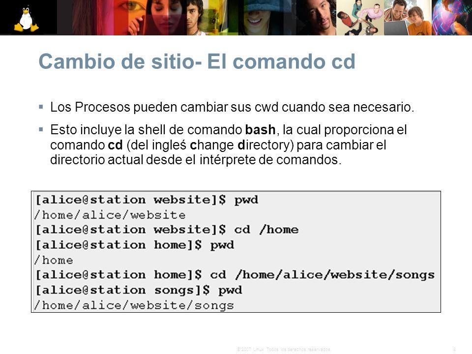 8© 2007 Linux. Todos los derechos reservados. Cambio de sitio- El comando cd Los Procesos pueden cambiar sus cwd cuando sea necesario. Esto incluye la