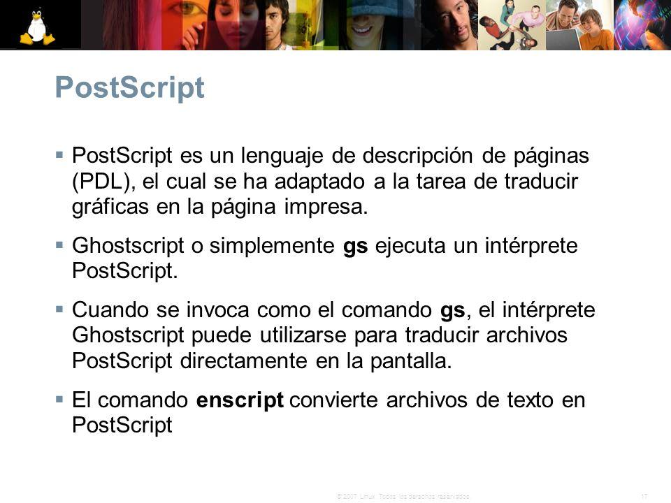 17© 2007 Linux. Todos los derechos reservados. PostScript PostScript es un lenguaje de descripción de páginas (PDL), el cual se ha adaptado a la tarea