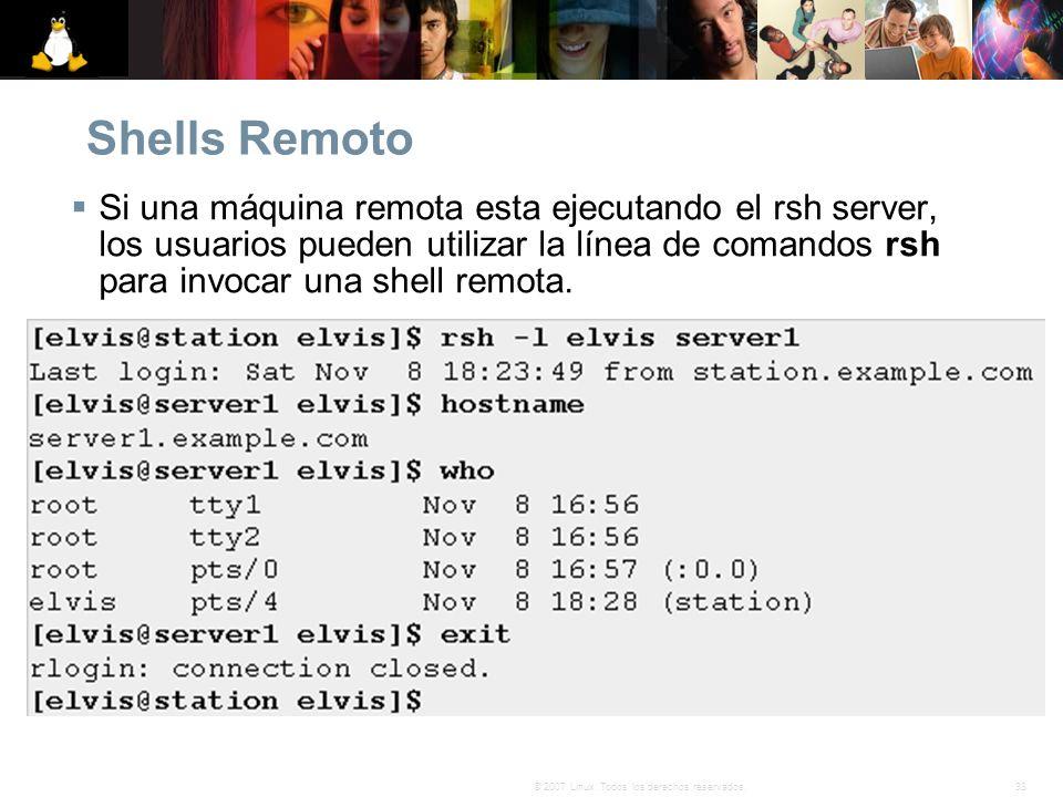 38© 2007 Linux. Todos los derechos reservados. Shells Remoto Si una máquina remota esta ejecutando el rsh server, los usuarios pueden utilizar la líne