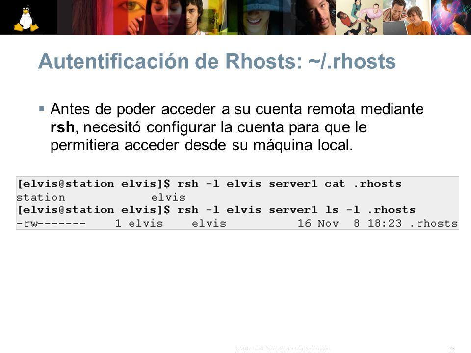 39© 2007 Linux. Todos los derechos reservados. Autentificación de Rhosts: ~/.rhosts Antes de poder acceder a su cuenta remota mediante rsh, necesitó c