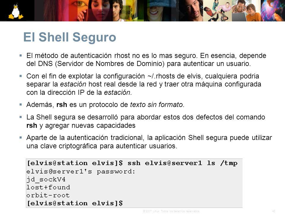 40© 2007 Linux. Todos los derechos reservados. El Shell Seguro El método de autenticación rhost no es lo mas seguro. En esencia, depende del DNS (Serv