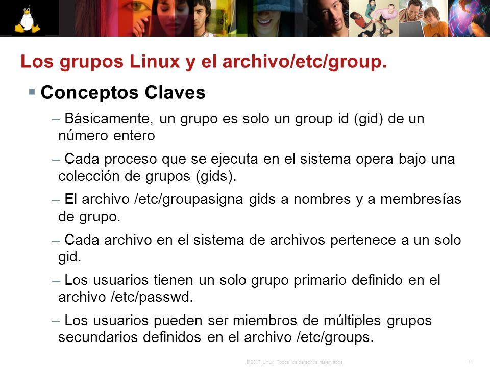 11© 2007 Linux. Todos los derechos reservados. Los grupos Linux y el archivo/etc/group. Conceptos Claves – Básicamente, un grupo es solo un group id (