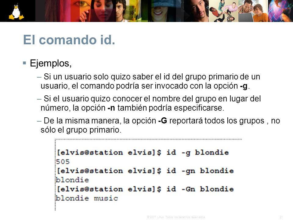 21© 2007 Linux. Todos los derechos reservados. El comando id. Ejemplos, – Si un usuario solo quizo saber el id del grupo primario de un usuario, el co