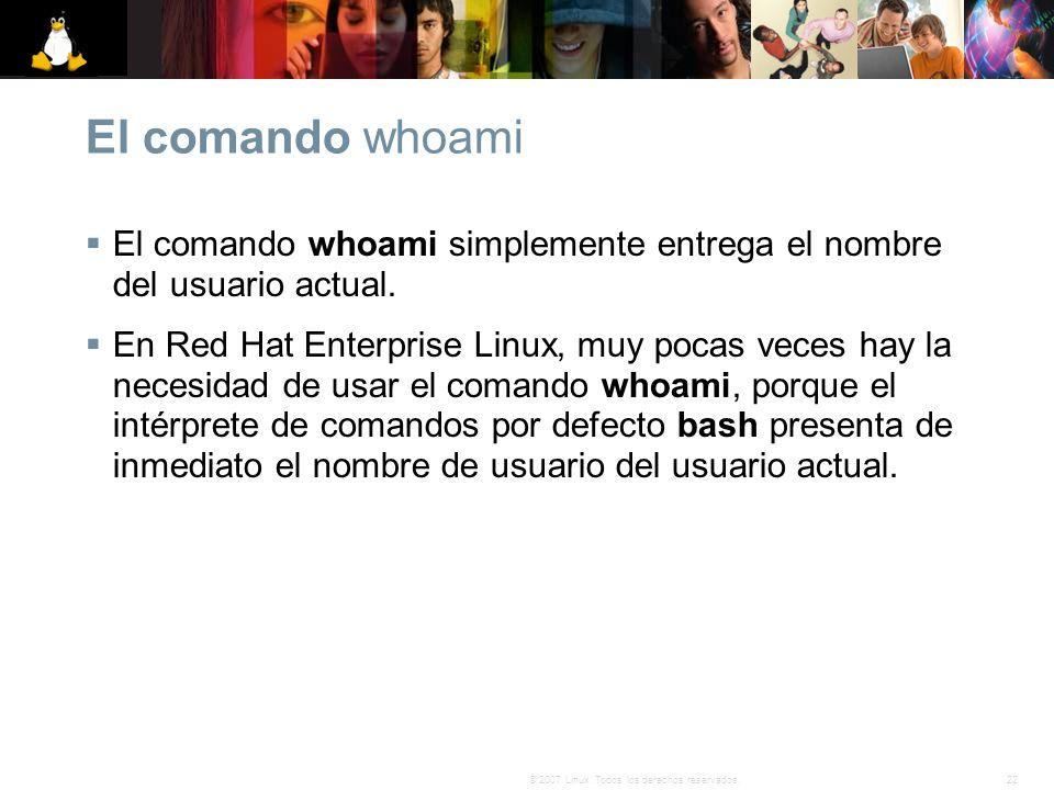 22© 2007 Linux. Todos los derechos reservados. El comando whoami El comando whoami simplemente entrega el nombre del usuario actual. En Red Hat Enterp