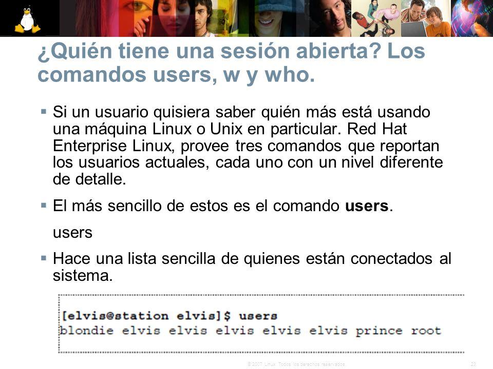 23© 2007 Linux. Todos los derechos reservados. ¿Quién tiene una sesión abierta? Los comandos users, w y who. Si un usuario quisiera saber quién más es