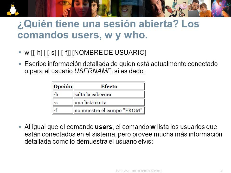 24© 2007 Linux. Todos los derechos reservados. ¿Quién tiene una sesión abierta? Los comandos users, w y who. w [[-h] | [-s] | [-f]] [NOMBRE DE USUARIO
