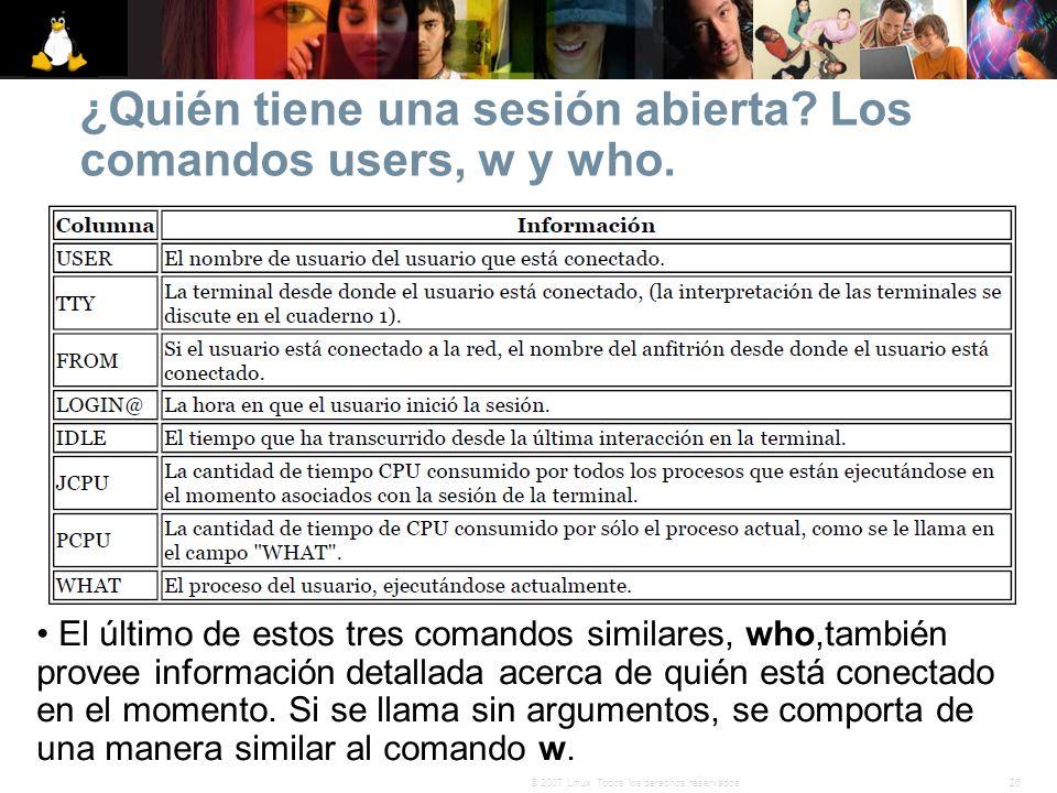 26© 2007 Linux. Todos los derechos reservados. ¿Quién tiene una sesión abierta? Los comandos users, w y who. El último de estos tres comandos similare