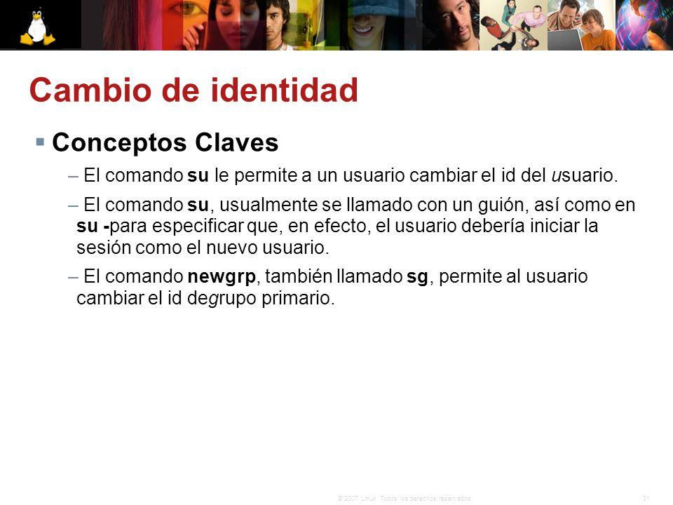 31© 2007 Linux. Todos los derechos reservados. Cambio de identidad Conceptos Claves – El comando su le permite a un usuario cambiar el id del usuario.