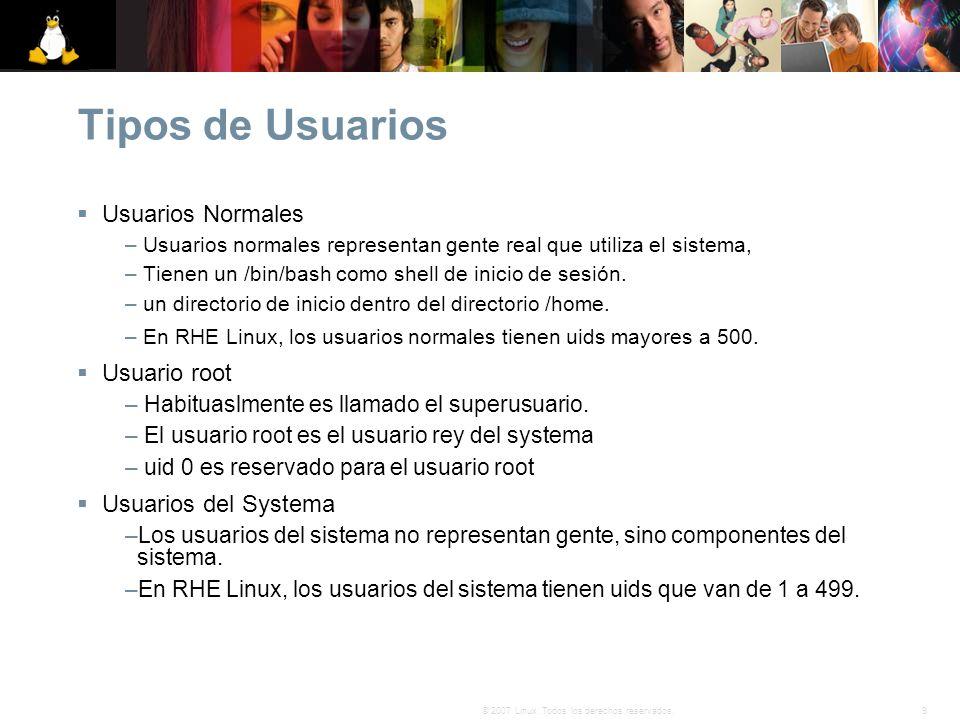 9© 2007 Linux. Todos los derechos reservados. Tipos de Usuarios Usuarios Normales – Usuarios normales representan gente real que utiliza el sistema, –