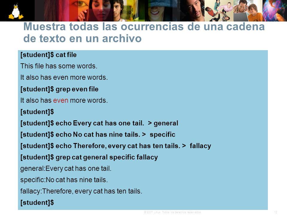 12© 2007 Linux. Todos los derechos reservados. Muestra todas las ocurrencias de una cadena de texto en un archivo [student]$ cat file This file has so