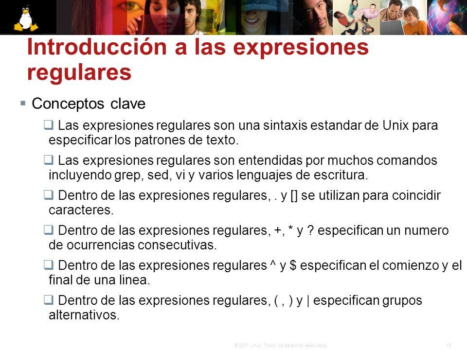 15© 2007 Linux. Todos los derechos reservados. Introducción a las expresiones regulares Conceptos clave Las expresiones regulares son una sintaxis est