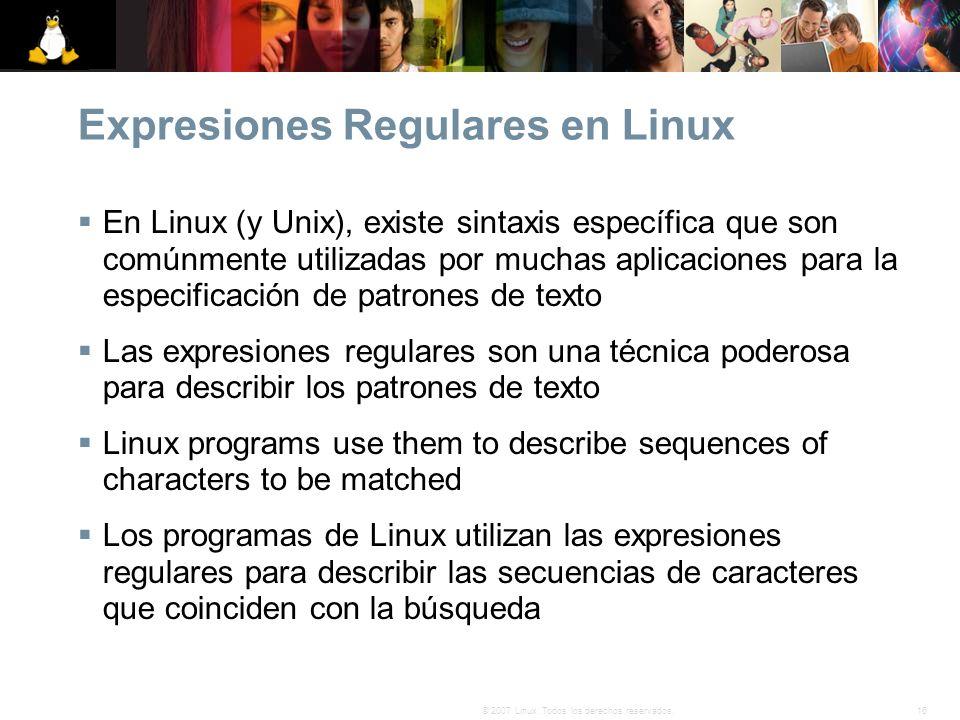 16© 2007 Linux. Todos los derechos reservados. Expresiones Regulares en Linux En Linux (y Unix), existe sintaxis específica que son comúnmente utiliza