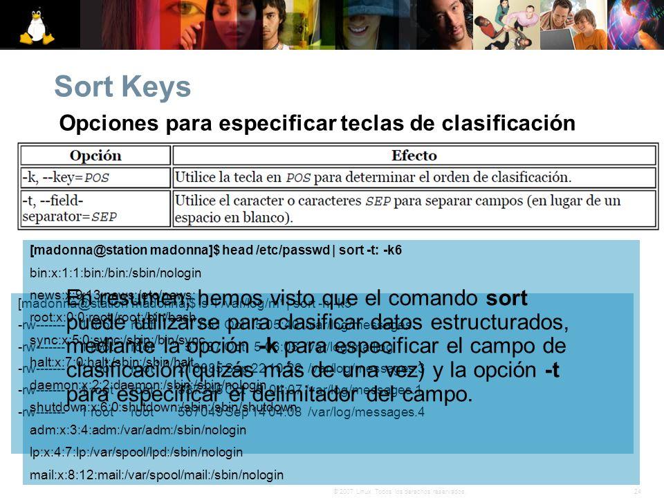 24© 2007 Linux. Todos los derechos reservados. Sort Keys [madonna@station madonna]$ ls -l /var/log/m* | sort -n -k5 -rw------- 1 root root 651 Oct 5 0