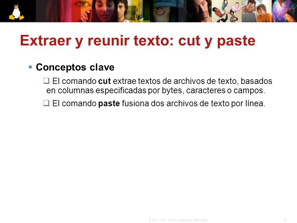27© 2007 Linux. Todos los derechos reservados. Extraer y reunir texto: cut y paste Conceptos clave El comando cut extrae textos de archivos de texto,