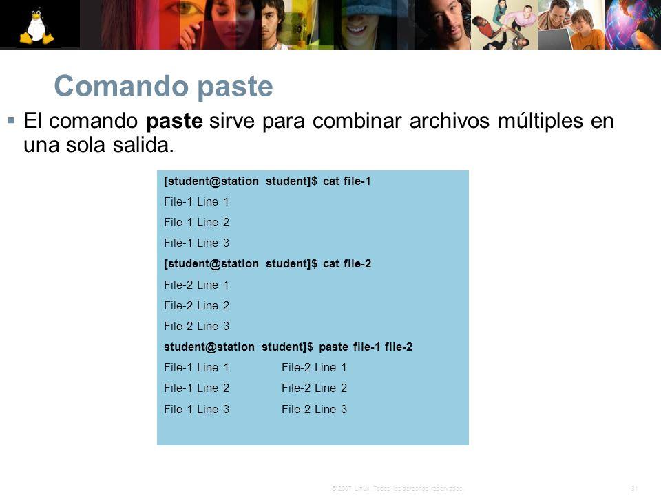 31© 2007 Linux. Todos los derechos reservados. Comando paste El comando paste sirve para combinar archivos múltiples en una sola salida. [student@stat