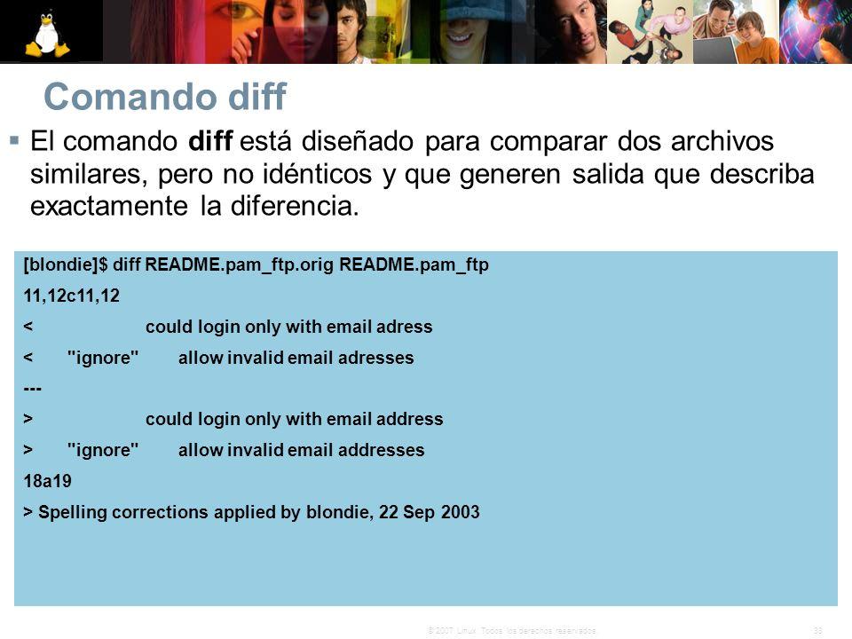 33© 2007 Linux. Todos los derechos reservados. Comando diff El comando diff está diseñado para comparar dos archivos similares, pero no idénticos y qu