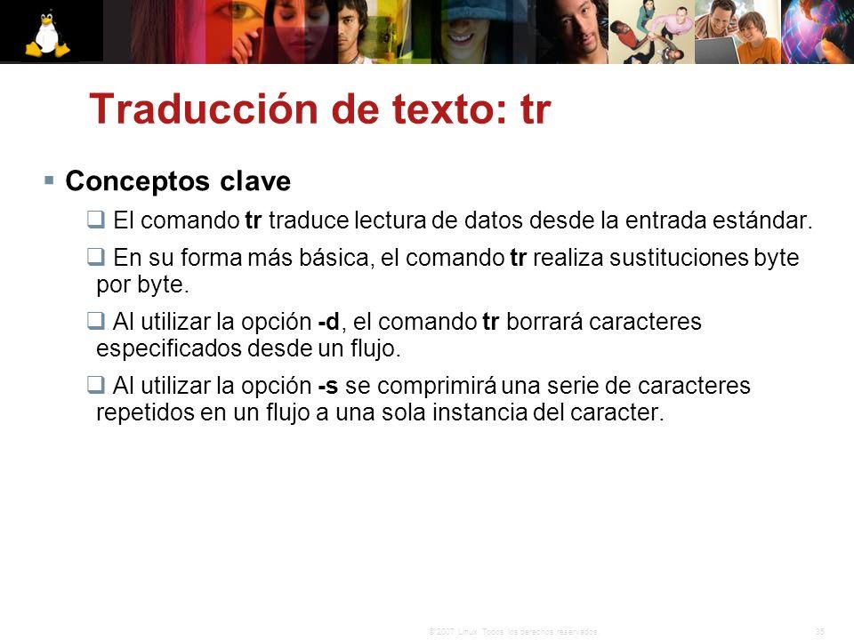 35© 2007 Linux. Todos los derechos reservados. Traducción de texto: tr Conceptos clave El comando tr traduce lectura de datos desde la entrada estánda