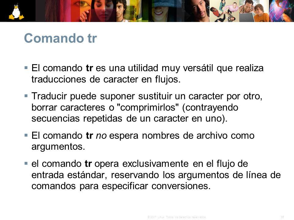 36© 2007 Linux. Todos los derechos reservados. Comando tr El comando tr es una utilidad muy versátil que realiza traducciones de caracter en flujos. T