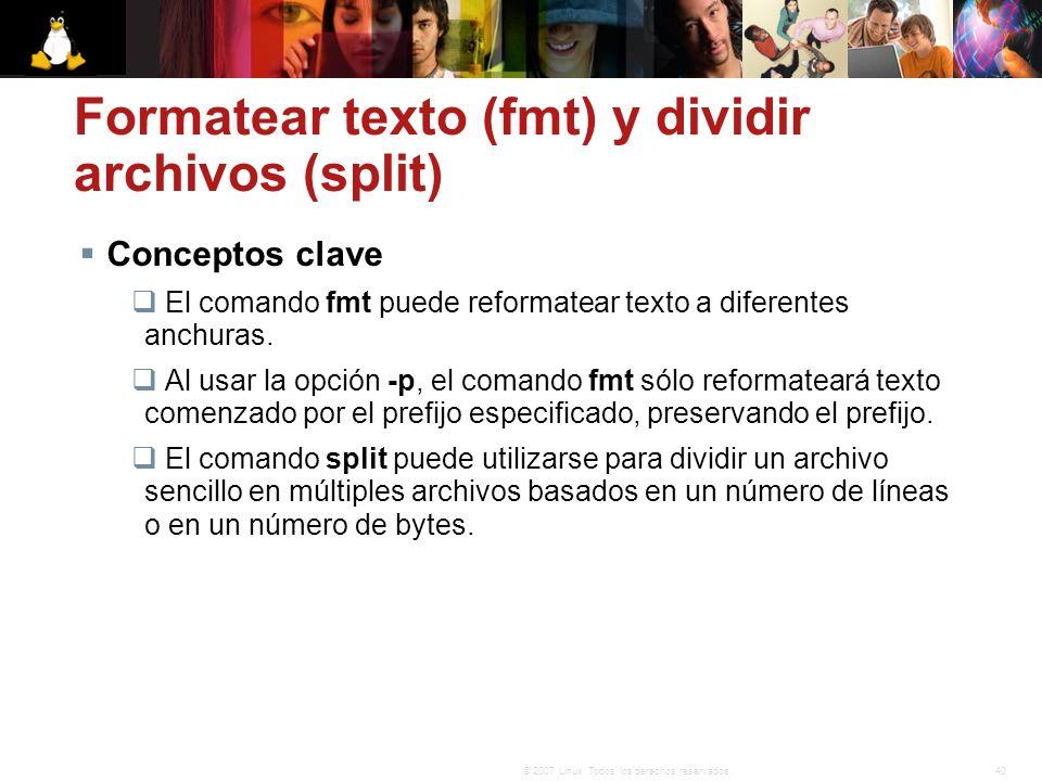 40© 2007 Linux. Todos los derechos reservados. Formatear texto (fmt) y dividir archivos (split) Conceptos clave El comando fmt puede reformatear texto
