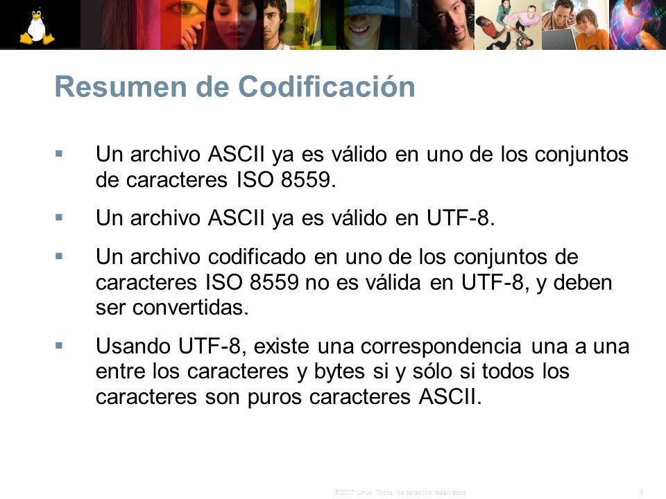 6© 2007 Linux. Todos los derechos reservados. Resumen de Codificación Un archivo ASCII ya es válido en uno de los conjuntos de caracteres ISO 8559. Un