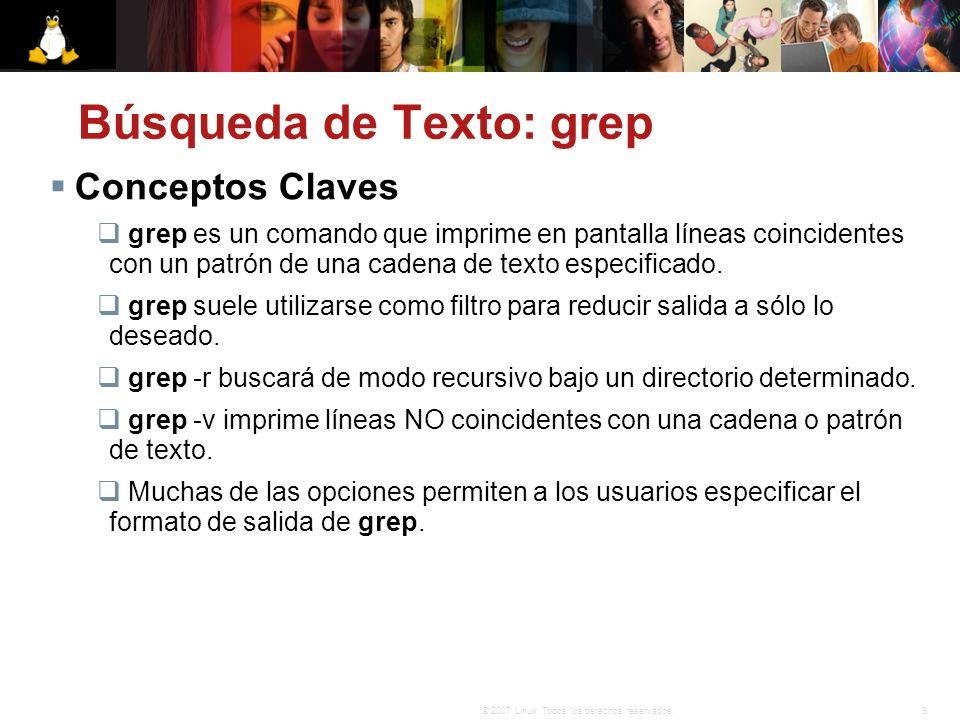 9© 2007 Linux. Todos los derechos reservados. Búsqueda de Texto: grep Conceptos Claves grep es un comando que imprime en pantalla líneas coincidentes