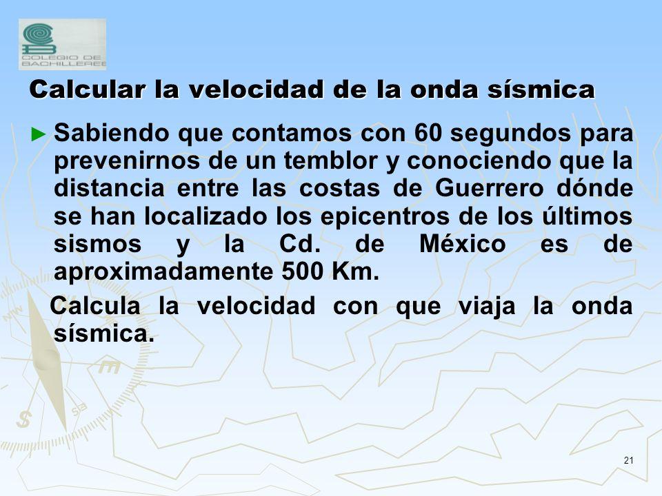 20 Problema de Ondas sísmicas Calcular el tiempo que tardan en llegar las ondas sísmicas a la ciudad de México y conociendo que la distancia donde se