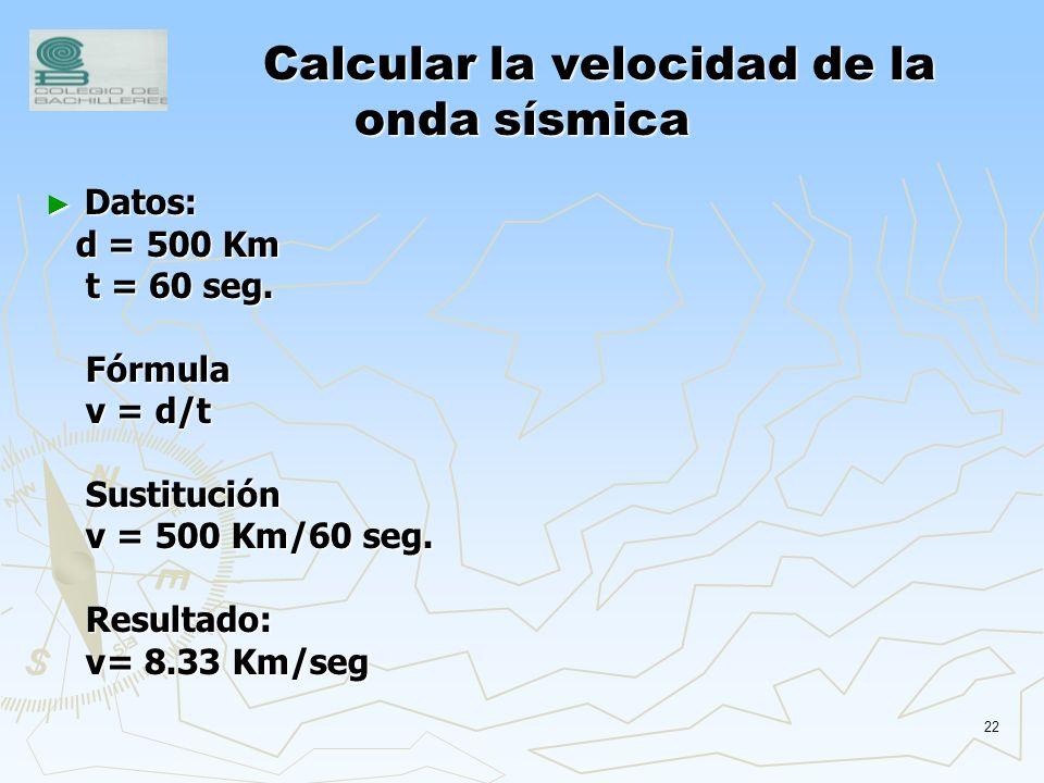 21 Calcular la velocidad de la onda sísmica Sabiendo que contamos con 60 segundos para prevenirnos de un temblor y conociendo que la distancia entre l
