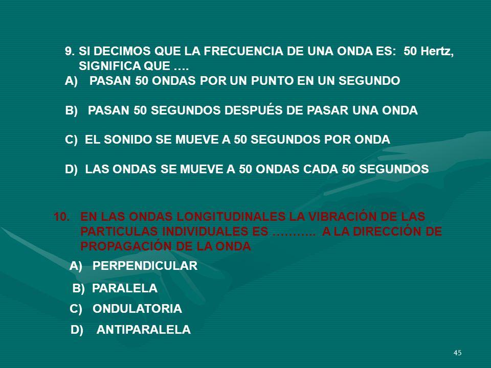 44 8. LAS ONDAS DE SONIDO QUE TIENEN FRECUENCIAS POR ARRIBA DEL INTERVALO AUDIBLE SE LLAMAN ….. A) INFRASÓNICAS B) ULTRASÓNICAS C) ONDAS AUDIBLES D) L