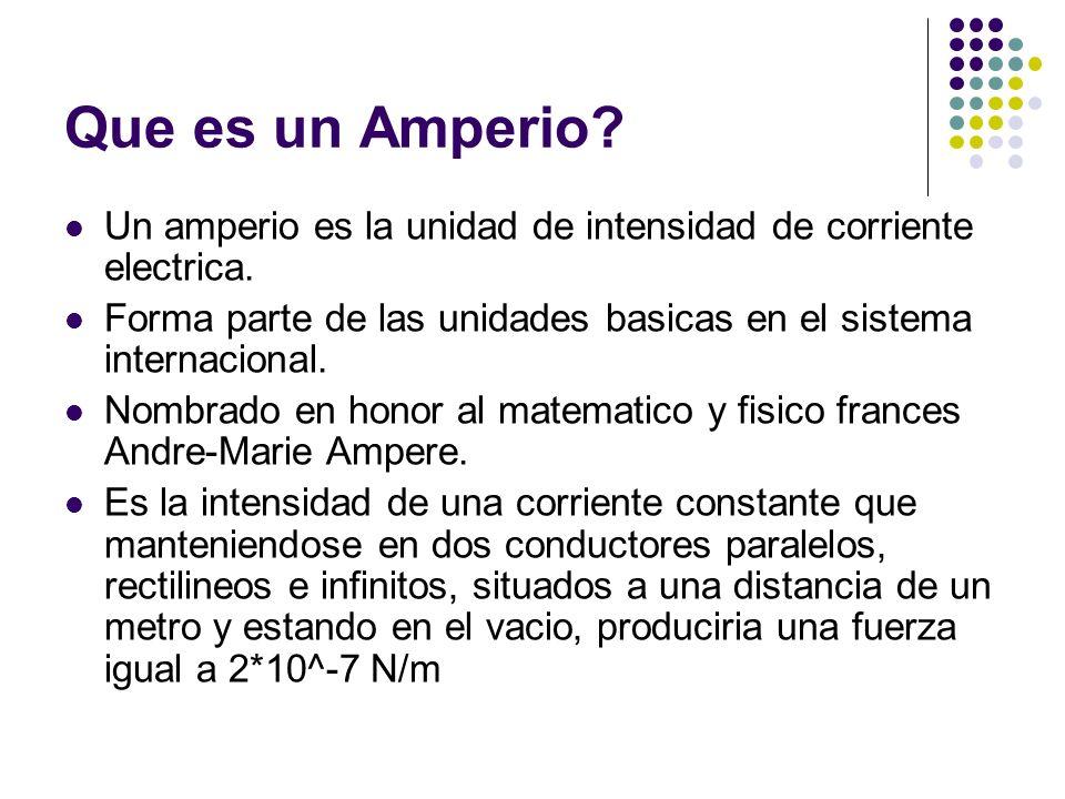 Que es un Amperio? Un amperio es la unidad de intensidad de corriente electrica. Forma parte de las unidades basicas en el sistema internacional. Nomb