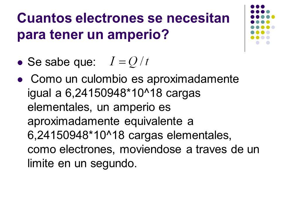 Cuantos electrones se necesitan para tener un amperio? Se sabe que: Como un culombio es aproximadamente igual a 6,24150948*10^18 cargas elementales, u