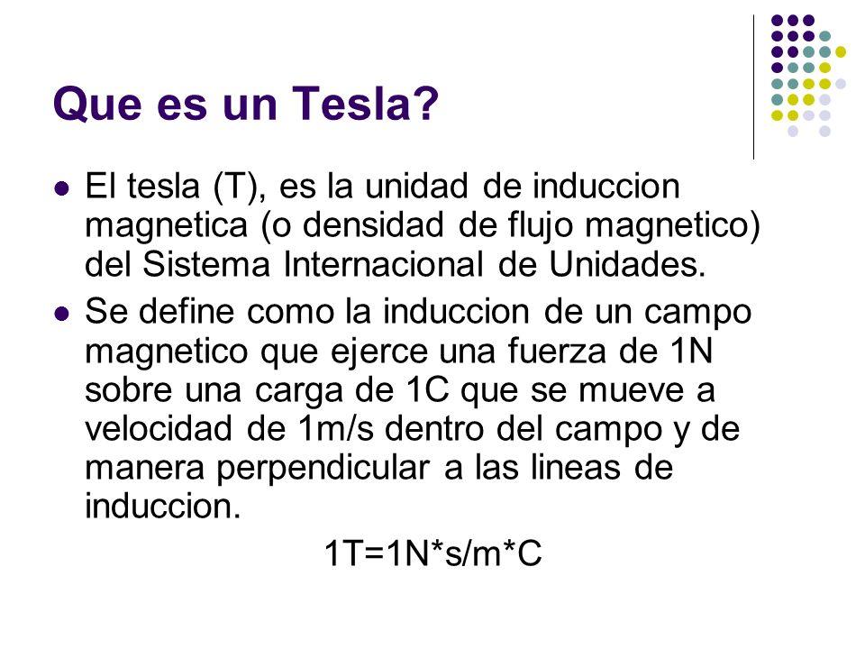 Que es un Tesla? El tesla (T), es la unidad de induccion magnetica (o densidad de flujo magnetico) del Sistema Internacional de Unidades. Se define co